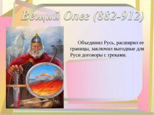 Объединил Русь, расширил ее границы, заключил выгодные для Руси договоры с г