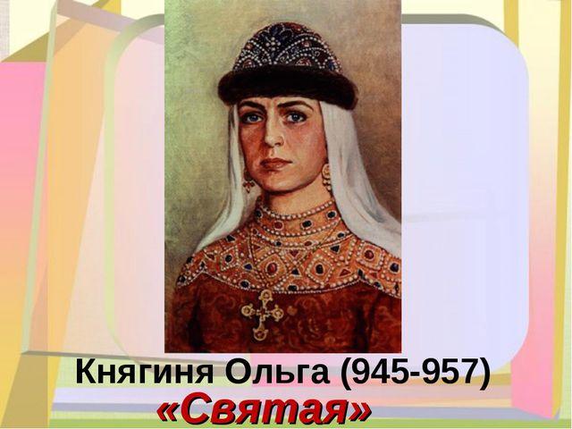 Княгиня Ольга (945-957) «Святая»