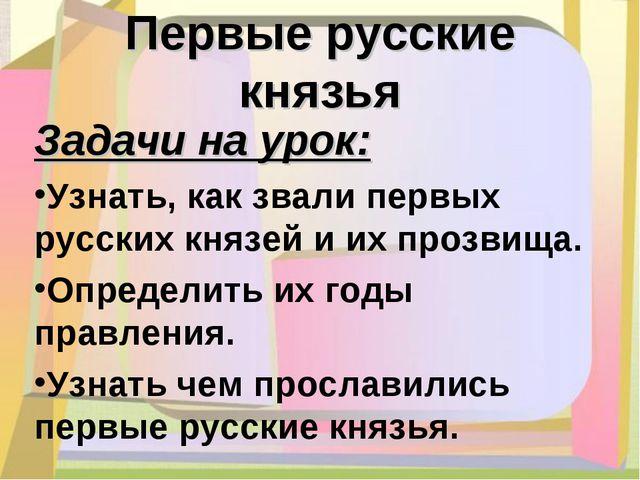 Первые русские князья Задачи на урок: Узнать, как звали первых русских князей...