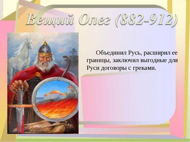Объединил Русь, расширил ее границы, заключил выгодные для Руси договоры с г...