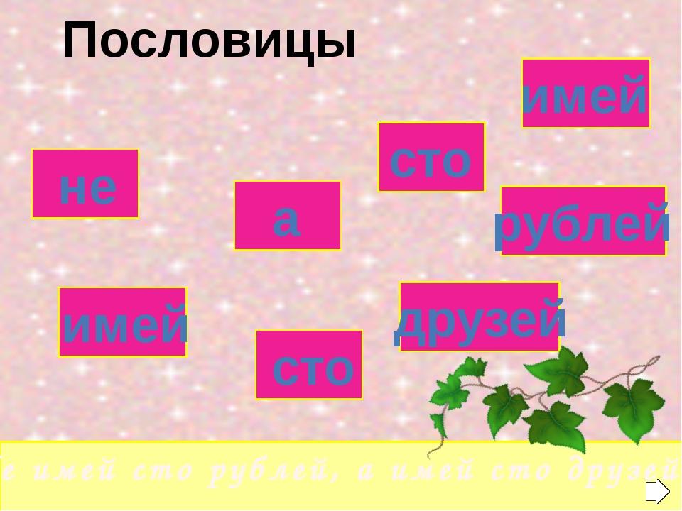 не а сто имей имей сто друзей рублей «Не имей сто рублей, а имей сто друзей»...