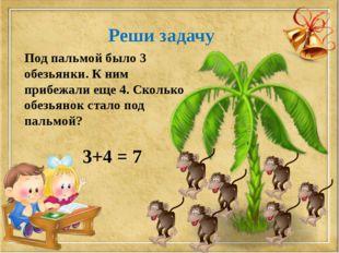 Реши задачу Под пальмой было 3 обезьянки. К ним прибежали еще 4. Сколько обез