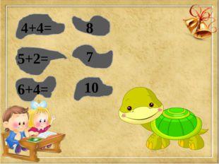 4+4= 8 5+2= 7 6+4= 10