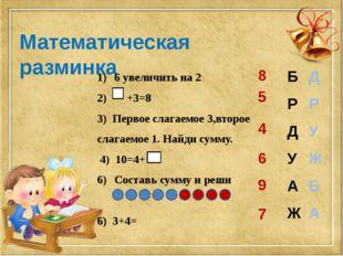 Математическая разминка 6 увеличить на 2 2) +3=8 3) Первое слагаемое 3,второе
