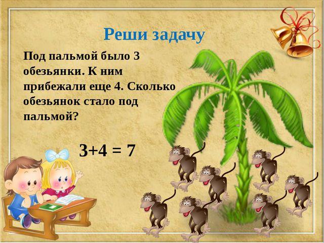 Реши задачу Под пальмой было 3 обезьянки. К ним прибежали еще 4. Сколько обез...