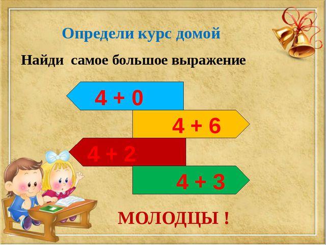 Определи курс домой 4 + 0 4 + 6 4 + 2 4 + 3 Найди самое большое выражение МОЛ...