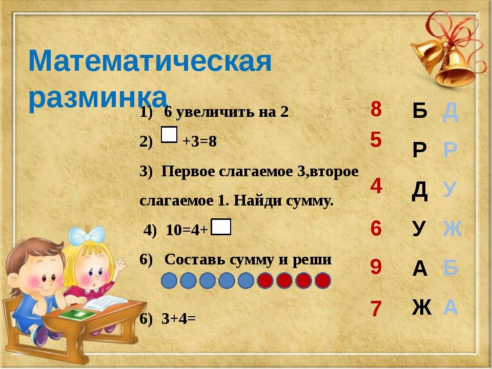 Математическая разминка 6 увеличить на 2 2) +3=8 3) Первое слагаемое 3,второе...