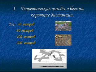 Теоретические основы о беге на короткие дистанции. Бег: -30 метров -60 метров