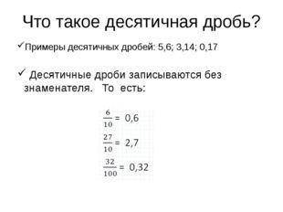 Что такое десятичная дробь? Примеры десятичных дробей: 5,6; 3,14; 0,17 Десяти