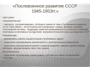 «Послевоенное развитие СССР 1945-1953гг.» Цели урока: Образовательные: - повт