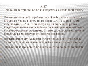 А-17 Приведите три объяснения перехода к «холодной войне» После оконча