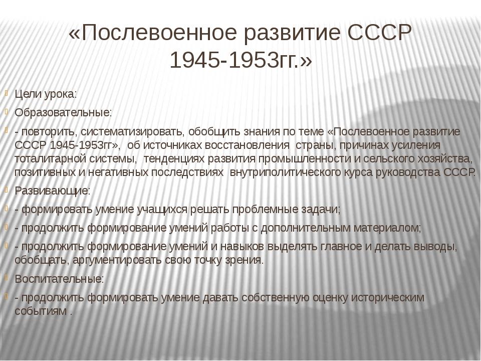 «Послевоенное развитие СССР 1945-1953гг.» Цели урока: Образовательные: - повт...