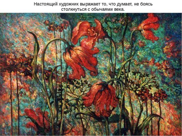Настоящий художник выражает то, что думает, не боясь столкнуться с обычаями в...
