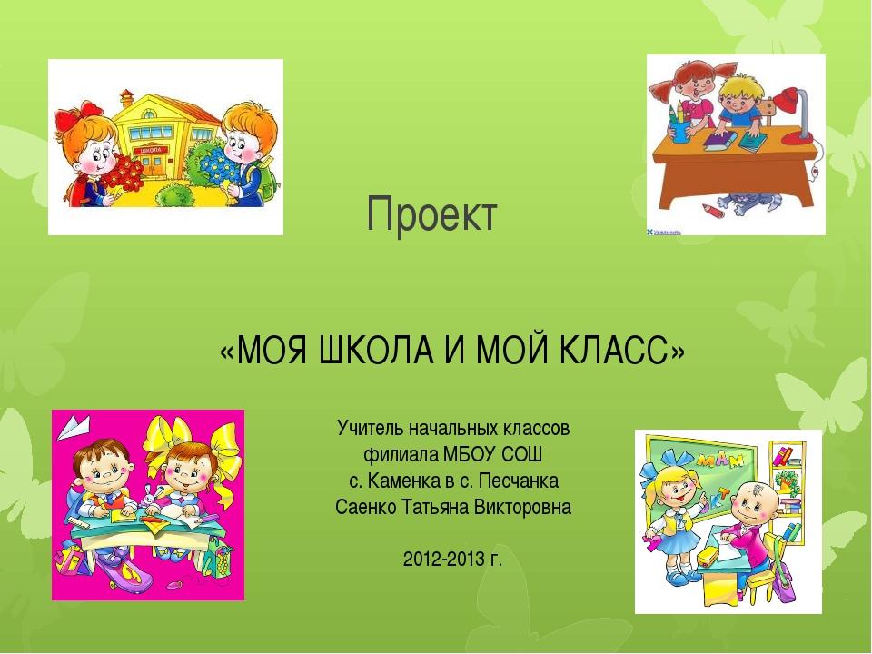 Проект «МОЯ ШКОЛА И МОЙ КЛАСС» Учитель начальных классов филиала МБОУ СОШ с....