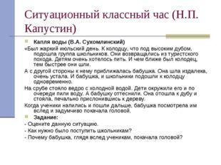 Ситуационный классный час (Н.П. Капустин) Капля воды (В.А. Сухомлинский) «Был