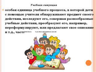 Учебная ситуация особая единица учебного процесса, в которой дети с помощью у