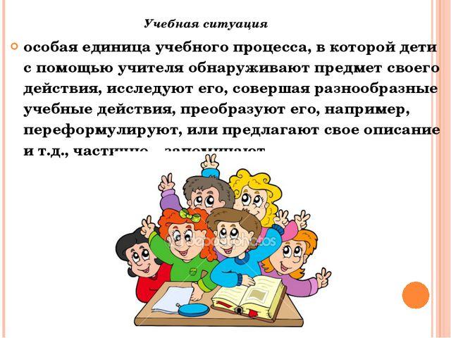 Учебная ситуация особая единица учебного процесса, в которой дети с помощью у...