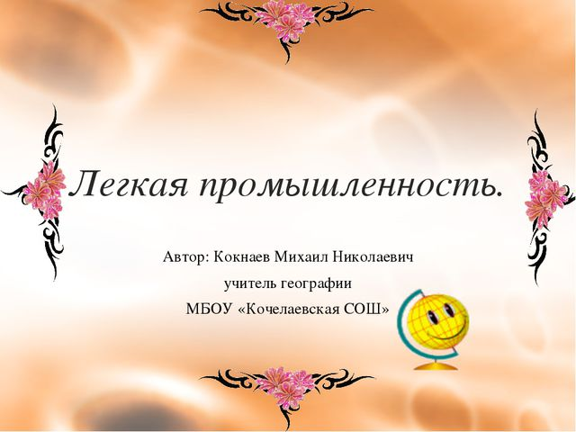 Легкая промышленность. Автор: Кокнаев Михаил Николаевич учитель географии МБО...
