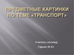 Учитель-логопед Гирько М.Ю.