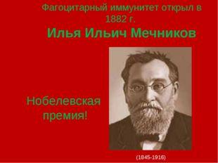 Фагоцитарный иммунитет открыл в 1882 г. Илья Ильич Мечников (1845-1916) Нобел