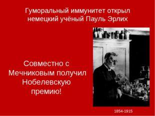 Гуморальный иммунитет открыл немецкий учёный Пауль Эрлих 1854-1915 Совместно