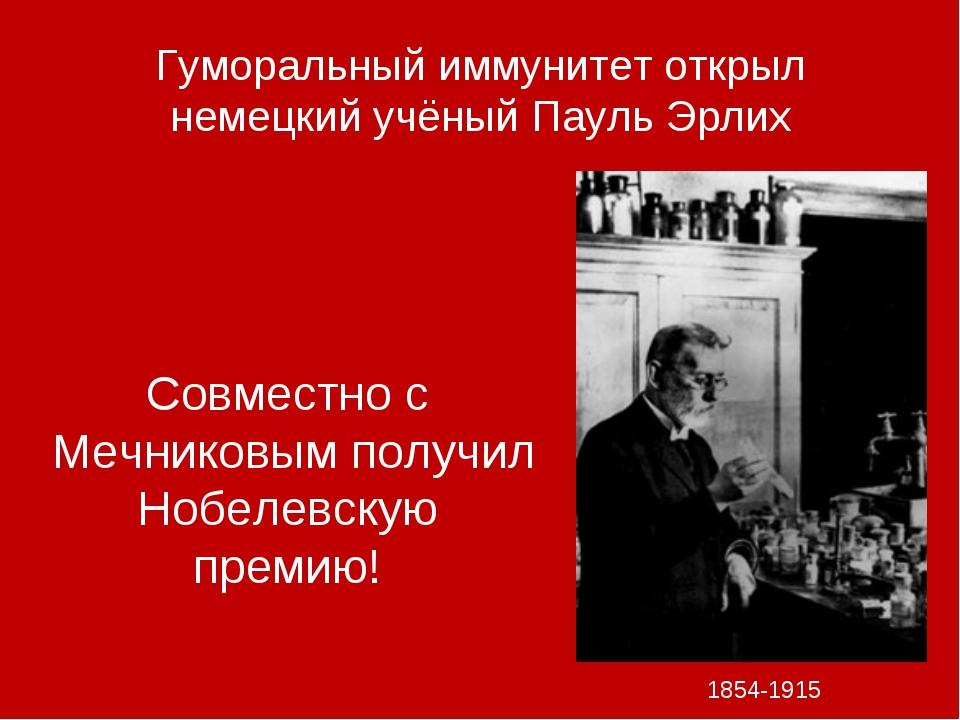 Гуморальный иммунитет открыл немецкий учёный Пауль Эрлих 1854-1915 Совместно...