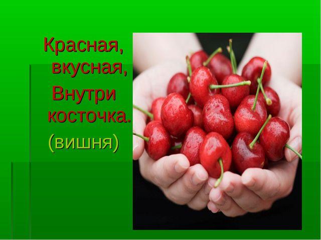 Красная, вкусная, Внутри косточка. (вишня)