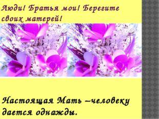 Люди! Братья мои! Берегите своих матерей! Настоящая Мать –человеку дается одн