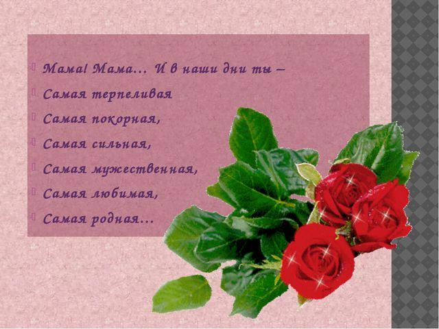 Мама! Мама… И в наши дни ты – Самая терпеливая Самая покорная, Самая сильная...