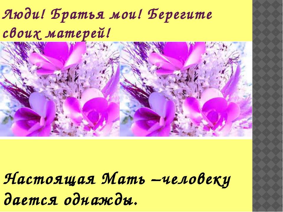 Люди! Братья мои! Берегите своих матерей! Настоящая Мать –человеку дается одн...