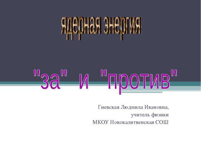 Гиевская Людмила Ивановна, учитель физики МКОУ Новокалитвенская СОШ