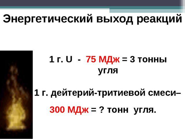 1 г. U - 75 МДж = 3 тонны угля 1 г. дейтерий-тритиевой смеси– 300 МДж = ? тон...