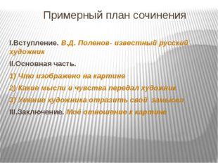 Примерный план сочинения I.Вступление. В.Д. Поленов- известный русский художн