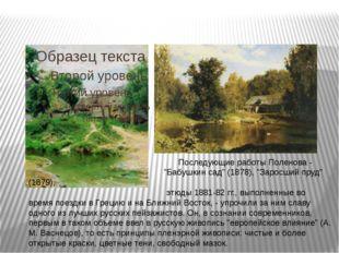 """Последующие работы Поленова - """"Бабушкин сад"""" (1878), """"Заросший пруд"""" (1879),"""
