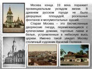 Москва конца 19 века поражает провинциальным укладом жизни. В древнем русско