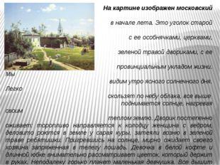 На картине изображен московский двор в начале лета. Это уголок старой Москв