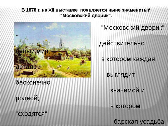 """В 1878 г. на XII выставке появляется ныне знаменитый """"Московский дворик"""". """"Мо..."""