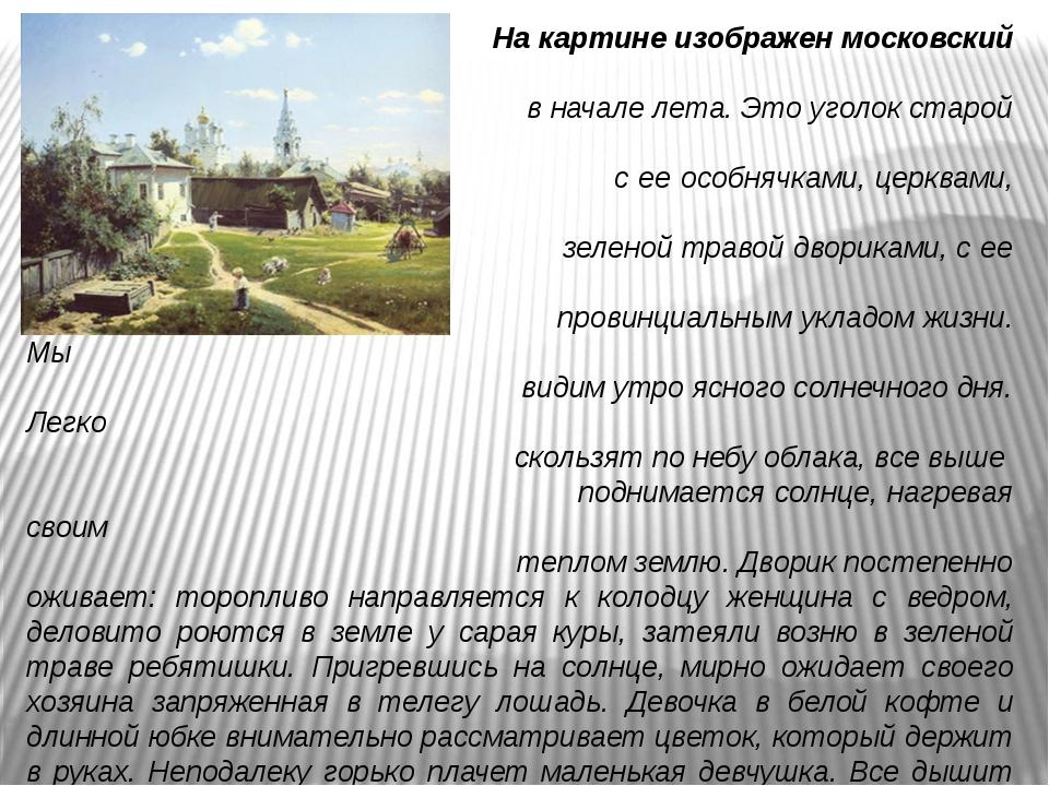 На картине изображен московский двор в начале лета. Это уголок старой Москв...