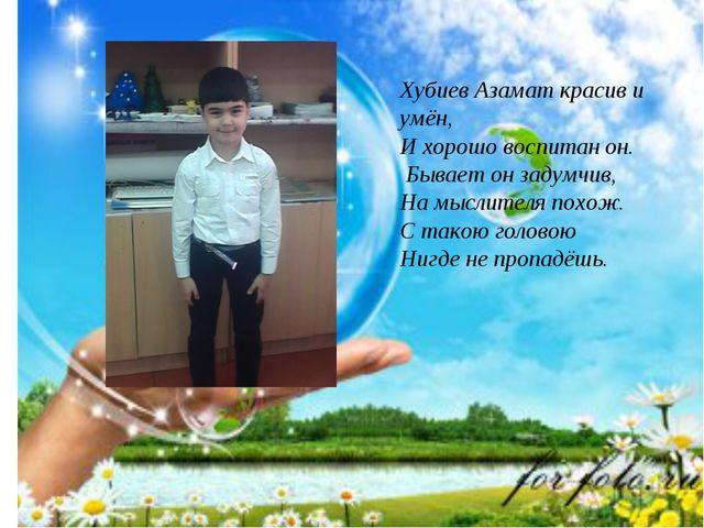 Хубиев Азамат красив и умён, И хорошо воспитан он. Бывает он задумчив, На мыс...