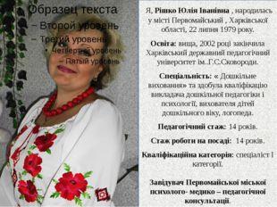 Я, Рішко Юлія Іванівна , народилась у місті Первомайський , Харківської обла