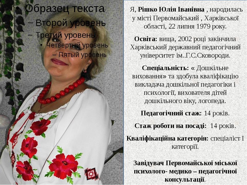 Я, Рішко Юлія Іванівна , народилась у місті Первомайський , Харківської обла...