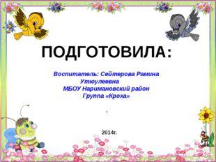 ПОДГОТОВИЛА: Воспитатель: Сейтерова Рамина Утюулеевна МБОУ Наримановский райо