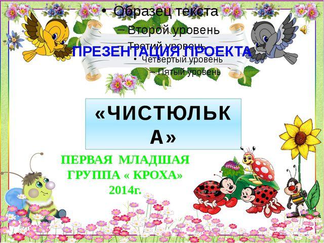 ПРЕЗЕНТАЦИЯ ПРОЕКТА «ЧИСТЮЛЬКА» ПЕРВАЯ МЛАДШАЯ ГРУППА « КРОХА» 2014г.