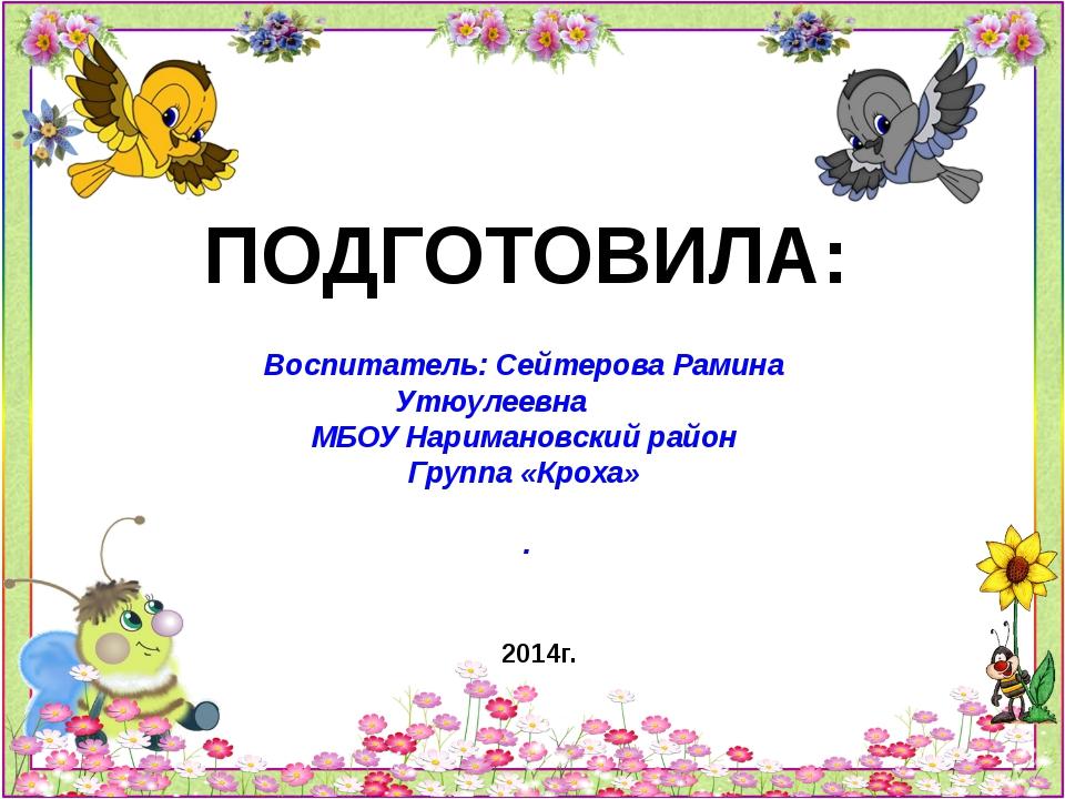 ПОДГОТОВИЛА: Воспитатель: Сейтерова Рамина Утюулеевна МБОУ Наримановский райо...