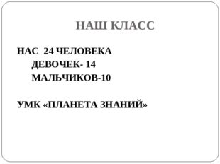 НАШ КЛАСС НАС 24 ЧЕЛОВЕКА ДЕВОЧЕК- 14 МАЛЬЧИКОВ-10 УМК «ПЛАНЕТА ЗНАНИЙ»