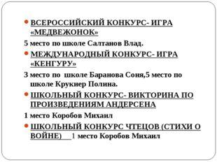 ВСЕРОССИЙСКИЙ КОНКУРС- ИГРА «МЕДВЕЖОНОК» 5 место по школе Салтанов Влад. МЕЖД
