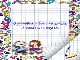 «Групповая работа на уроках в начальной школе»