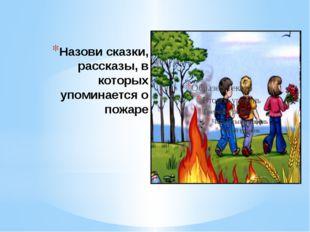 Назови сказки, рассказы, в которых упоминается о пожаре