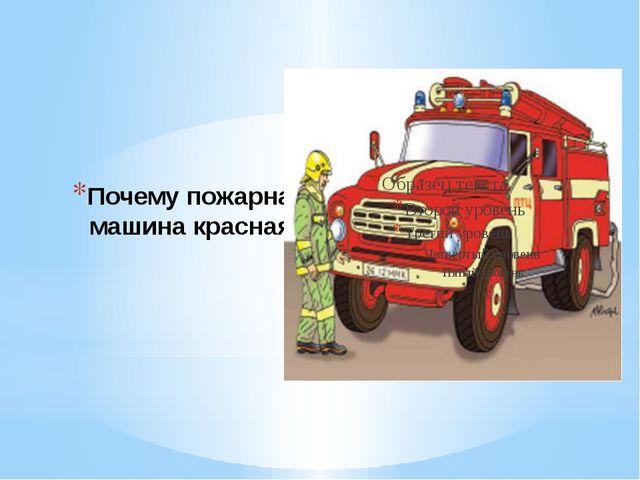 Почему пожарная машина красная?