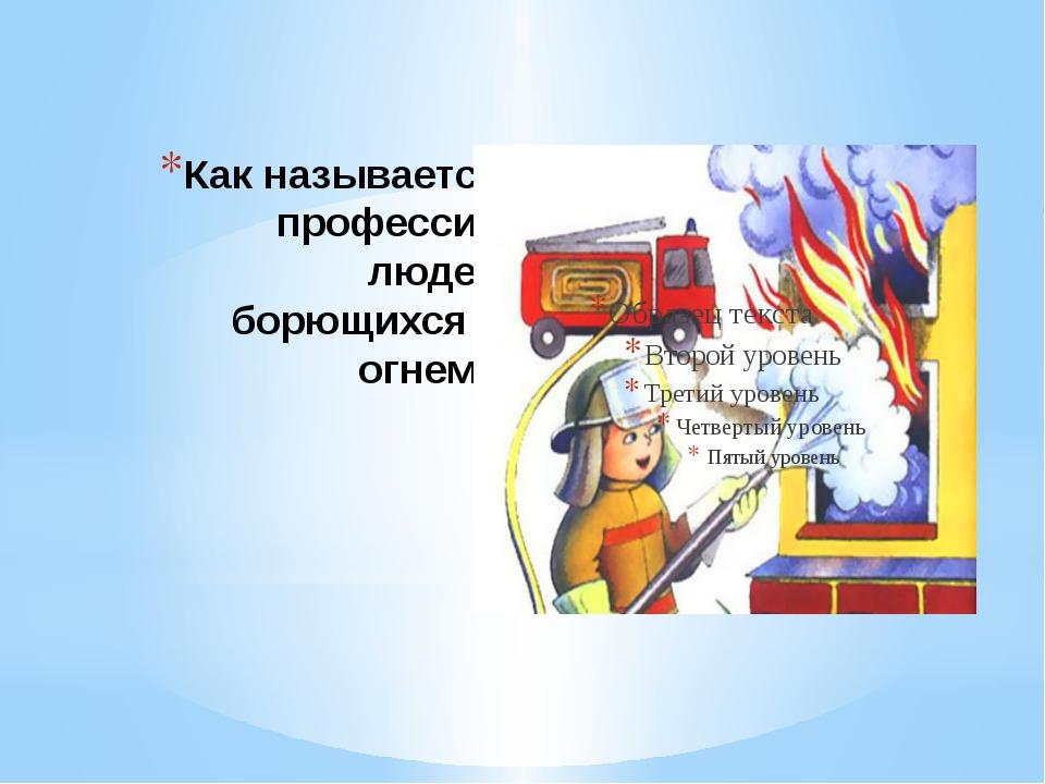 Как называется профессия людей борющихся с огнем?